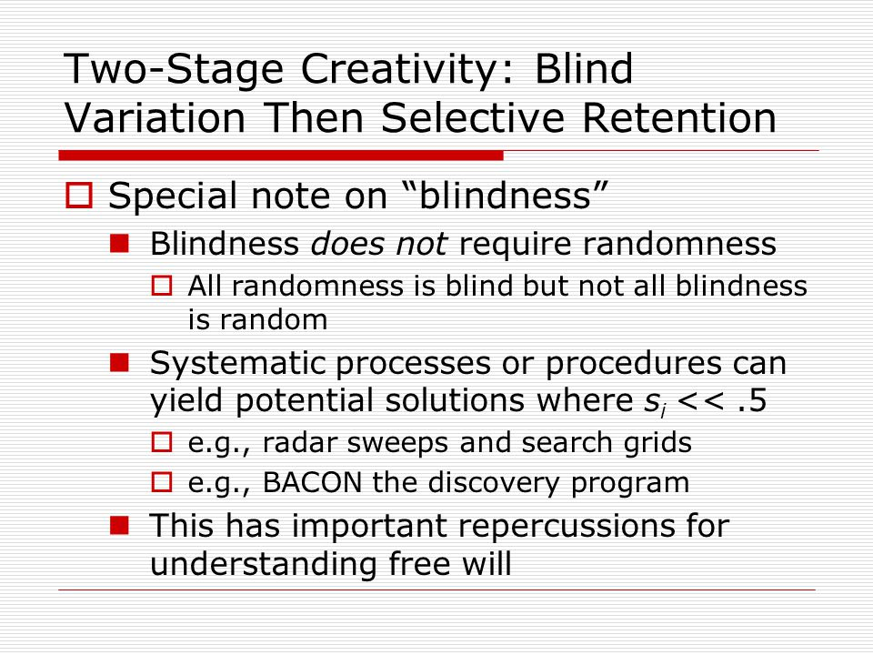 Two-Stage Creativity: Blind Variation Then Selective Retention  Special note on blindness Blindness does not require randomness  All randomness is blind but not all blindness is random Systematic processes or procedures can yield potential solutions where s i <<.5  e.g., radar sweeps and search grids  e.g., BACON the discovery program This has important repercussions for understanding free will