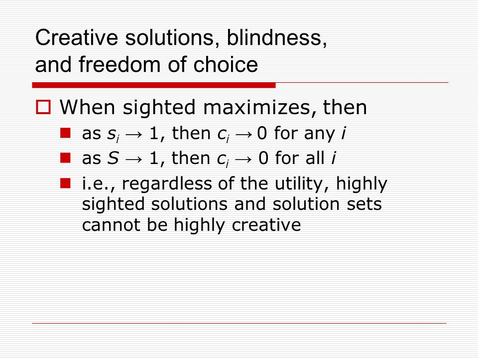 Creative solutions, blindness, and freedom of choice  When sighted maximizes, then as s i → 1, then c i → 0 for any i as S → 1, then c i → 0 for all i i.e., regardless of the utility, highly sighted solutions and solution sets cannot be highly creative