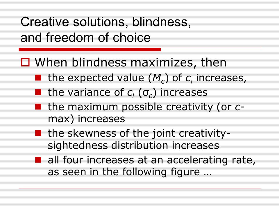 Creative solutions, blindness, and freedom of choice  When blindness maximizes, then the expected value (M c ) of c i increases, the variance of c i (σ c ) increases the maximum possible creativity (or c- max) increases the skewness of the joint creativity- sightedness distribution increases all four increases at an accelerating rate, as seen in the following figure …