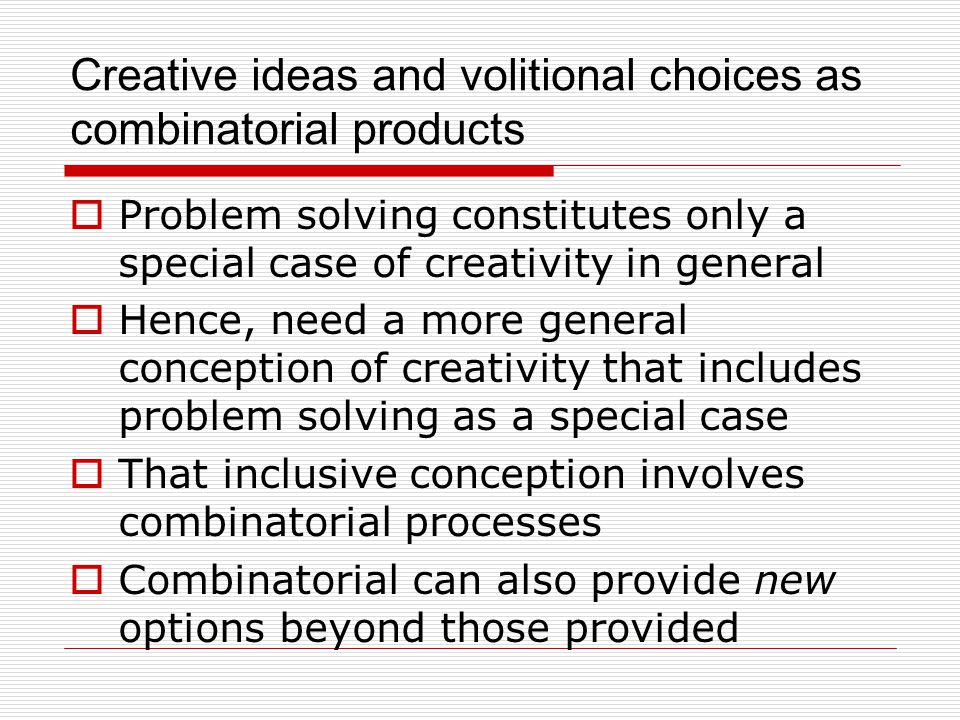 Creative ideas and volitional choices as combinatorial products  Problem solving constitutes only a special case of creativity in general  Hence, need a more general conception of creativity that includes problem solving as a special case  That inclusive conception involves combinatorial processes  Combinatorial can also provide new options beyond those provided