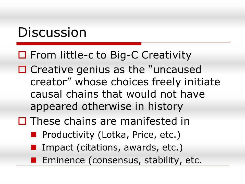 Discussion  From little-c to Big-C Creativity  Creative genius as the uncaused creator whose choices freely initiate causal chains that would not have appeared otherwise in history  These chains are manifested in Productivity (Lotka, Price, etc.) Impact (citations, awards, etc.) Eminence (consensus, stability, etc.