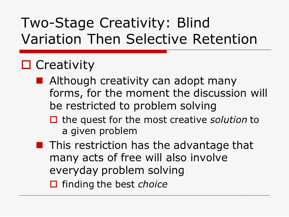Two-Stage Creativity: Blind Variation Then Selective Retention  Creativity Although creativity can adopt many forms, for the moment the discussion will be restricted to problem solving  the quest for the most creative solution to a given problem This restriction has the advantage that many acts of free will also involve everyday problem solving  finding the best choice
