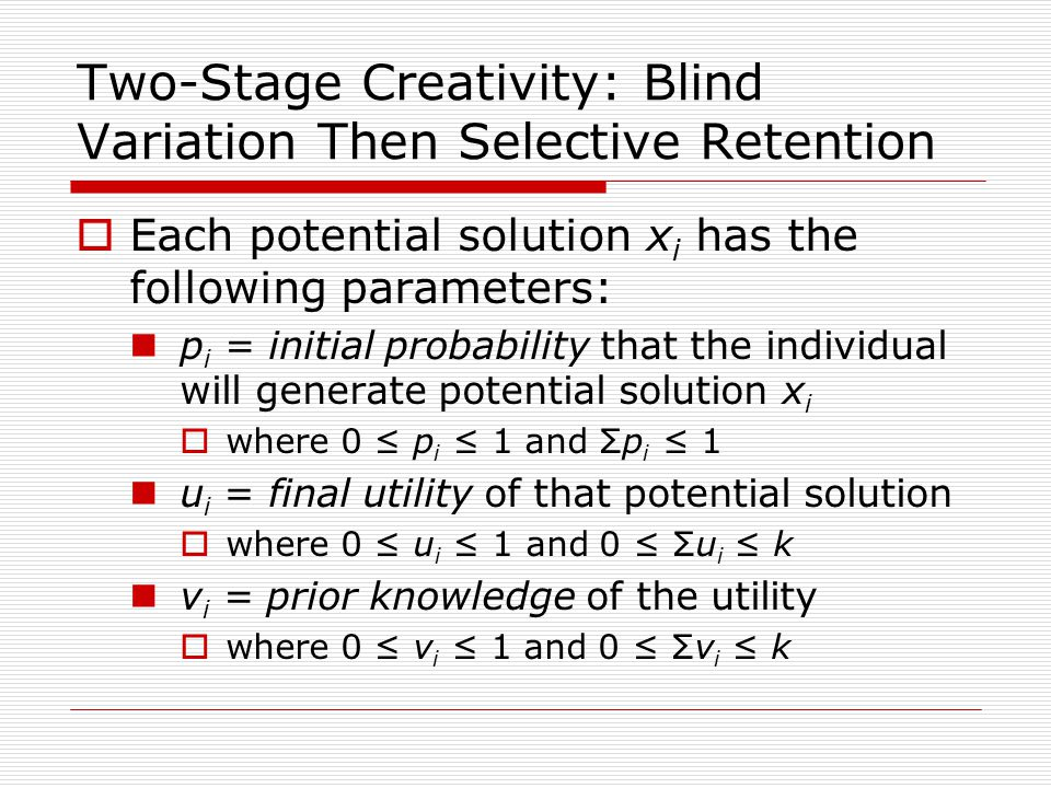 Two-Stage Creativity: Blind Variation Then Selective Retention  Each potential solution x i has the following parameters: p i = initial probability that the individual will generate potential solution x i  where 0 ≤ p i ≤ 1 and Σp i ≤ 1 u i = final utility of that potential solution  where 0 ≤ u i ≤ 1 and 0 ≤ Σu i ≤ k v i = prior knowledge of the utility  where 0 ≤ v i ≤ 1 and 0 ≤ Σv i ≤ k