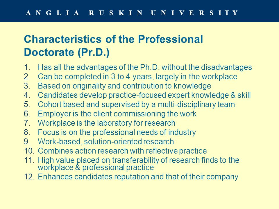 A N G L I A R U S K I N U N I V E R S I T Y Characteristics of the Professional Doctorate (Pr.D.) 1.Has all the advantages of the Ph.D.