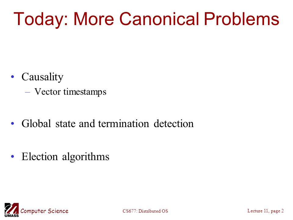 Computer Science Lecture 11, page 2 CS677: Distributed OS Today: More Canonical Problems Causality –Vector timestamps Global state and termination det