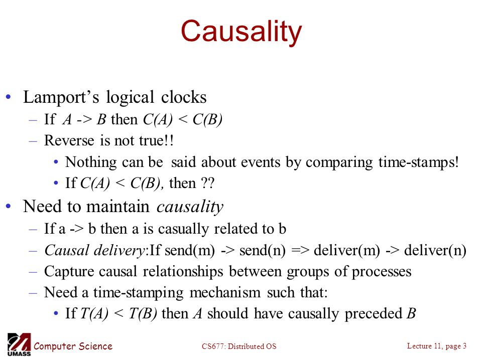 Computer Science Lecture 11, page 3 CS677: Distributed OS Causality Lamport's logical clocks –If A -> B then C(A) < C(B) –Reverse is not true!! Nothin