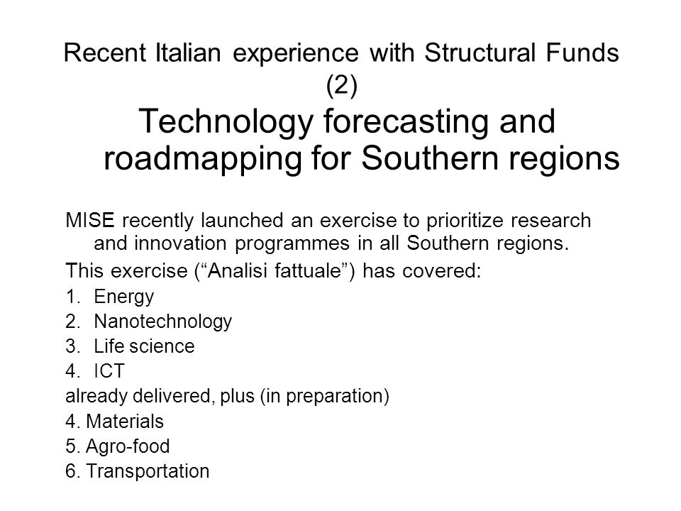 Recent Italian experience with Structural Funds (2) Technology forecasting and roadmapping for Southern regions MISE recently launched an exercise to prioritize research and innovation programmes in all Southern regions.