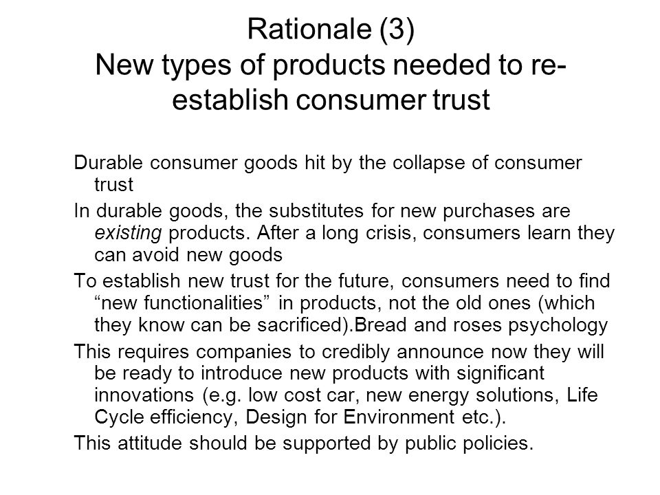 Rationale (3) New types of products needed to re- establish consumer trust Durable consumer goods hit by the collapse of consumer trust In durable goods, the substitutes for new purchases are existing products.