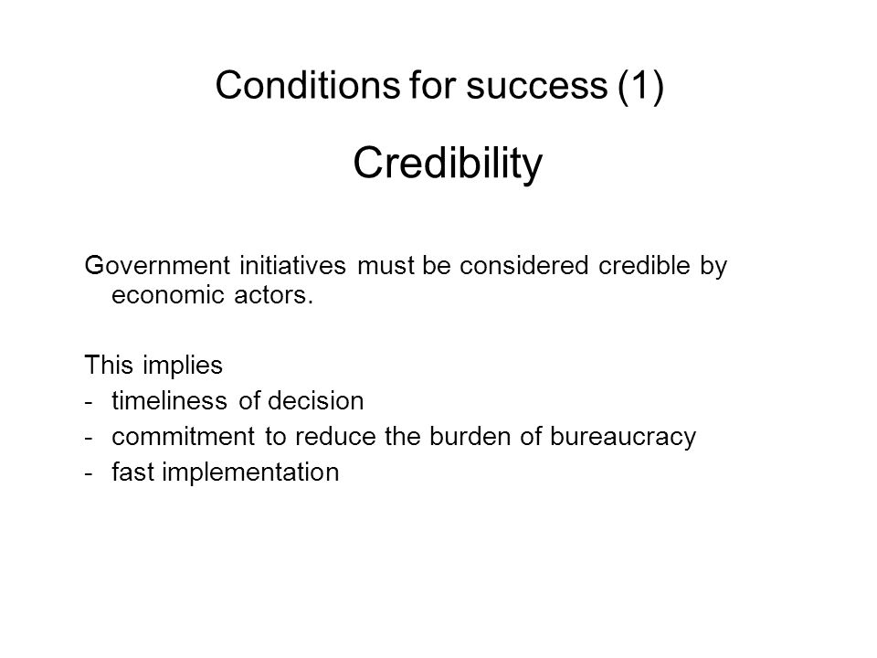 Conditions for success (1) Credibility Government initiatives must be considered credible by economic actors.