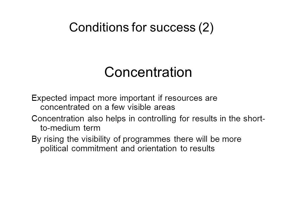 Conditions for success (2) Concentration Expected impact more important if resources are concentrated on a few visible areas Concentration also helps in controlling for results in the short- to-medium term By rising the visibility of programmes there will be more political commitment and orientation to results