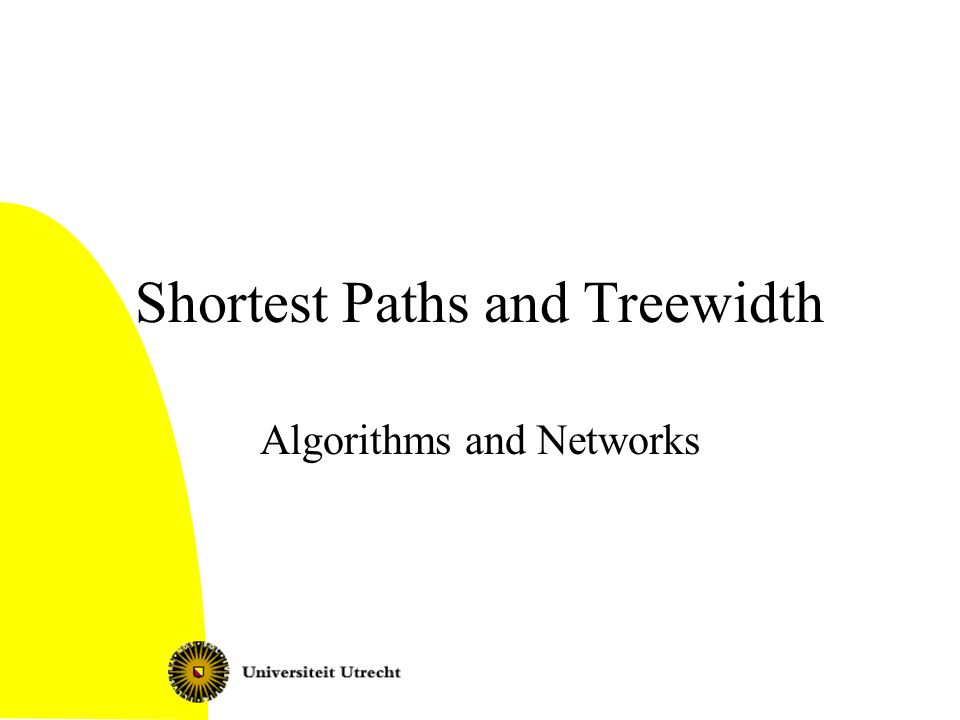 This lecture Given a graph G=(V,E) with a tree decomposition of width k, and with each edge a length (possibly negative), we can: –In O(nk 2 ) time solve the Single Pair Shortest Paths problem –In O(nk 2 ) time determine if there is a negative cycle –In O(n 2 k) time solve the All Pairs Shortest Paths problem Shortest paths and treewidth2