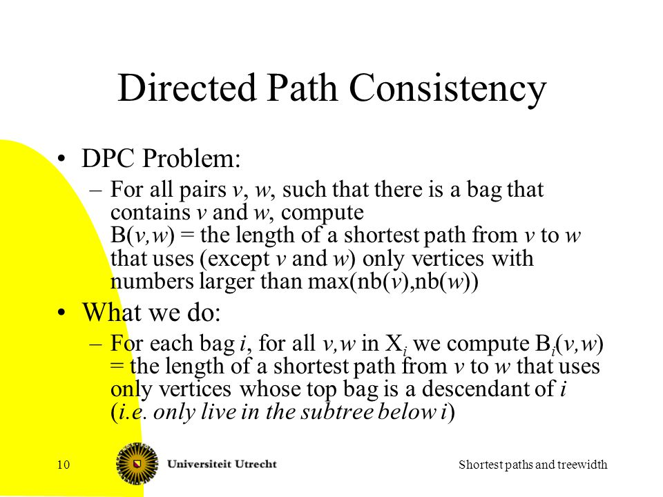 Directed Path Consistency DPC Problem: –For all pairs v, w, such that there is a bag that contains v and w, compute B(v,w) = the length of a shortest path from v to w that uses (except v and w) only vertices with numbers larger than max(nb(v),nb(w)) What we do: –For each bag i, for all v,w in X i we compute B i (v,w) = the length of a shortest path from v to w that uses only vertices whose top bag is a descendant of i (i.e.