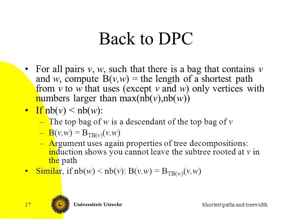 Back to DPC For all pairs v, w, such that there is a bag that contains v and w, compute B(v,w) = the length of a shortest path from v to w that uses (except v and w) only vertices with numbers larger than max(nb(v),nb(w)) If nb(v) < nb(w): –The top bag of w is a descendant of the top bag of v –B(v,w) = B TB(v) (v,w) –Argument uses again properties of tree decompositions: induction shows you cannot leave the subtree rooted at v in the path Similar, if nb(w) < nb(v): B(v,w) = B TB(w) (v,w) Shortest paths and treewidth17