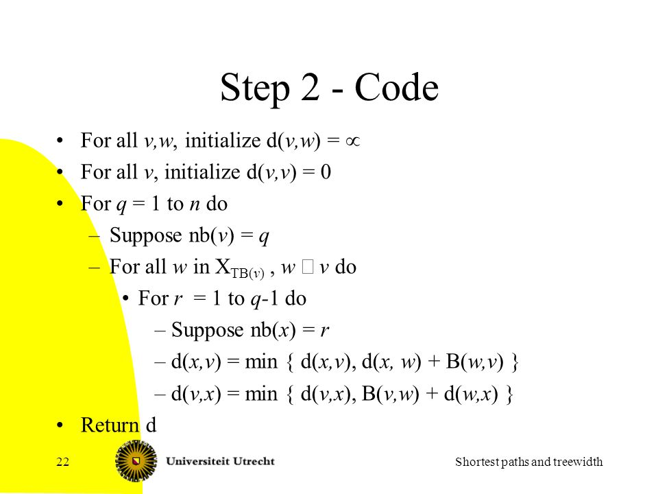 Step 2 - Code For all v,w, initialize d(v,w) =  For all v, initialize d(v,v) = 0 For q = 1 to n do –Suppose nb(v) = q –For all w in X TB(v), w  v do For r = 1 to q-1 do –Suppose nb(x) = r –d(x,v) = min { d(x,v), d(x, w) + B(w,v) } –d(v,x) = min { d(v,x), B(v,w) + d(w,x) } Return d Shortest paths and treewidth22
