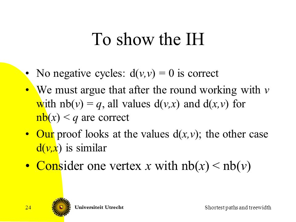To show the IH No negative cycles: d(v,v) = 0 is correct We must argue that after the round working with v with nb(v) = q, all values d(v,x) and d(x,v) for nb(x) < q are correct Our proof looks at the values d(x,v); the other case d(v,x) is similar Consider one vertex x with nb(x) < nb(v) Shortest paths and treewidth24