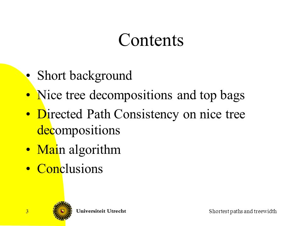 Background Directed Path Consistency, by Dechter, Meiri, Pearl, 1991 Earlier results: –Chaudhuri, Zaroliagis, 2000 Slower, but also dynamic –Chleq, 1995 Single Source Shortest Paths; gives same asympthotic bound for APSP, but larger factor in O-notation Algorithm here (SNOWBALL) from Plancken, de Weerdt, van der Krogt, Computing All-Pairs Shortest Paths by Leveraging Low Treewidth, Journal of Artificial Intelligence Research 43 (2012) 353-388 Shortest paths and treewidth4