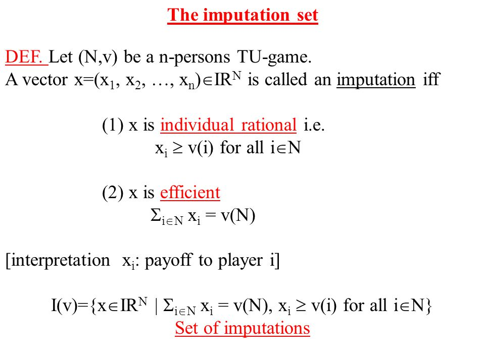 The imputation set DEF. Let (N,v) be a n-persons TU-game. A vector x=(x 1, x 2, …, x n )  IR N is called an imputation iff (1) x is individual ration