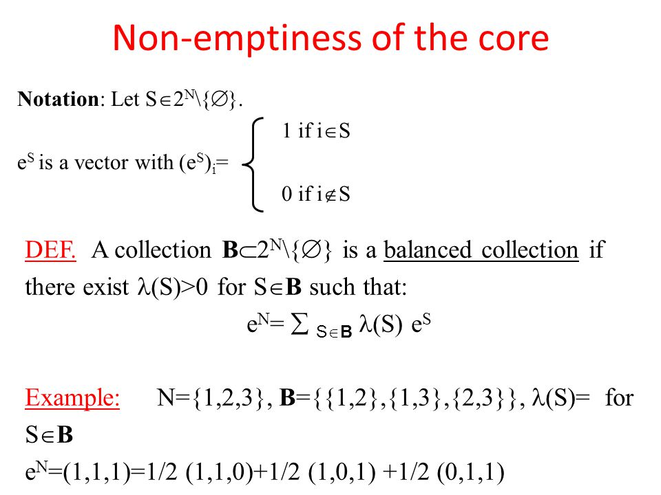 Non-emptiness of the core Notation: Let S  2 N \{  }. 1 if i  S e S is a vector with (e S ) i = 0 if i  S DEF. A collection B  2 N \{  } is a ba