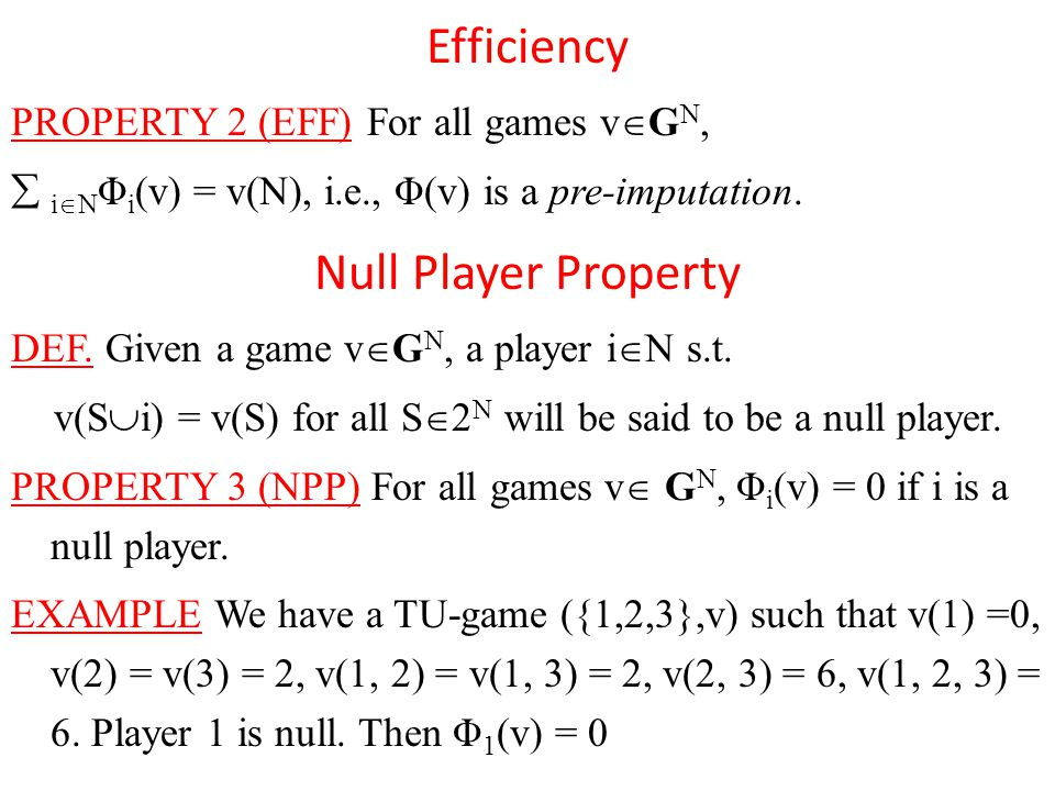 Efficiency PROPERTY 2 (EFF) For all games v  G N,  i  N Φ i (v) = v(N), i.e., Φ(v) is a pre-imputation.