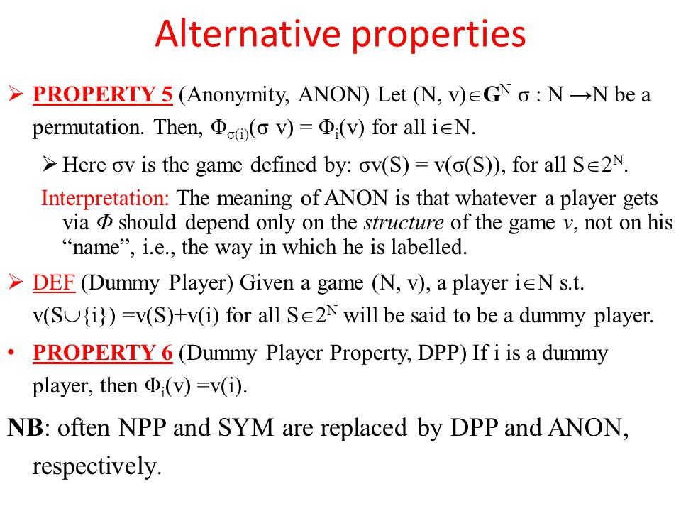 Alternative properties  PROPERTY 5 (Anonymity, ANON) Let (N, v)  G N σ : N →N be a permutation.