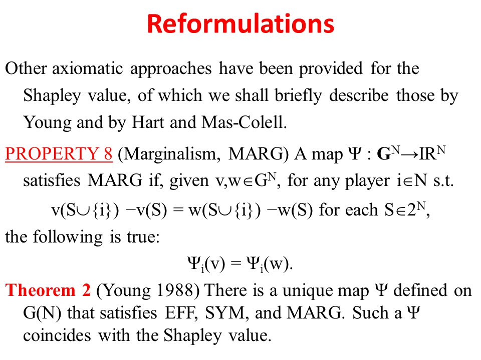 Reformulations Other axiomatic approaches have been provided for the Shapley value, of which we shall briefly describe those by Young and by Hart and Mas-Colell.