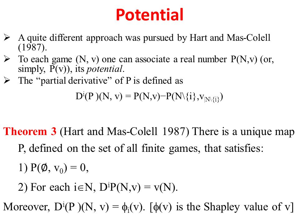 Potential  A quite different approach was pursued by Hart and Mas-Colell (1987).  To each game (N, v) one can associate a real number P(N,v) (or, si