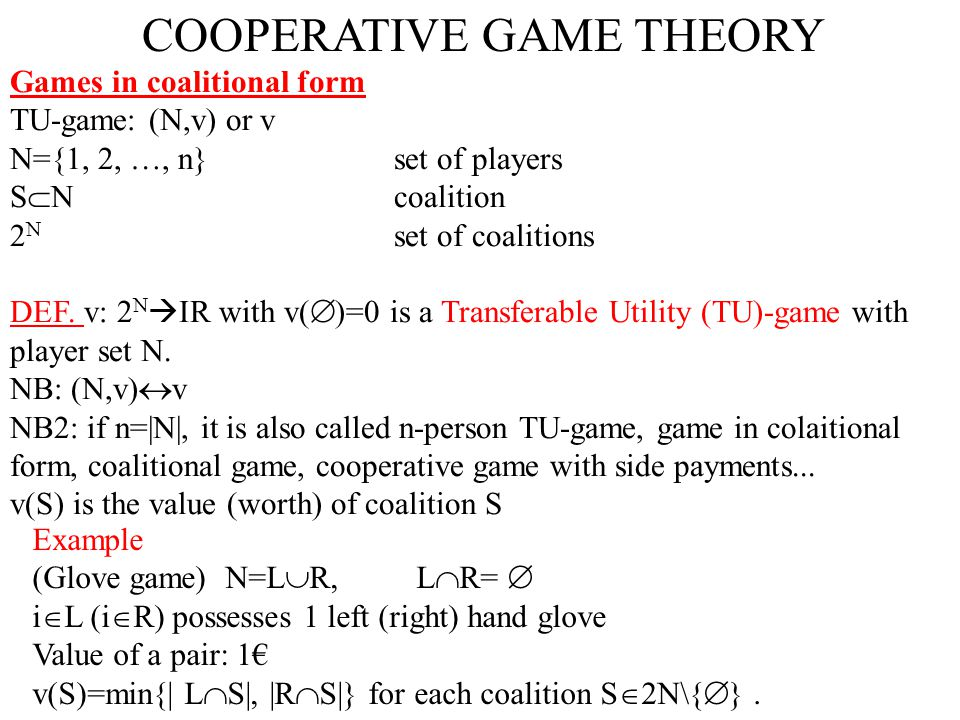 COOPERATIVE GAME THEORY Games in coalitional form TU-game: (N,v) or v N={1, 2, …, n}set of players S  Ncoalition 2 N set of coalitions DEF. v: 2 N 