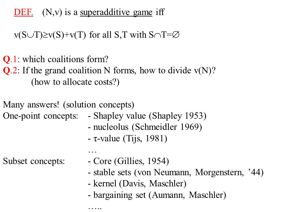 DEF. (N,v) is a superadditive game iff v(S  T)  v(S)+v(T) for all S,T with S  T=  Q.1: which coalitions form? Q.2: If the grand coalition N forms,
