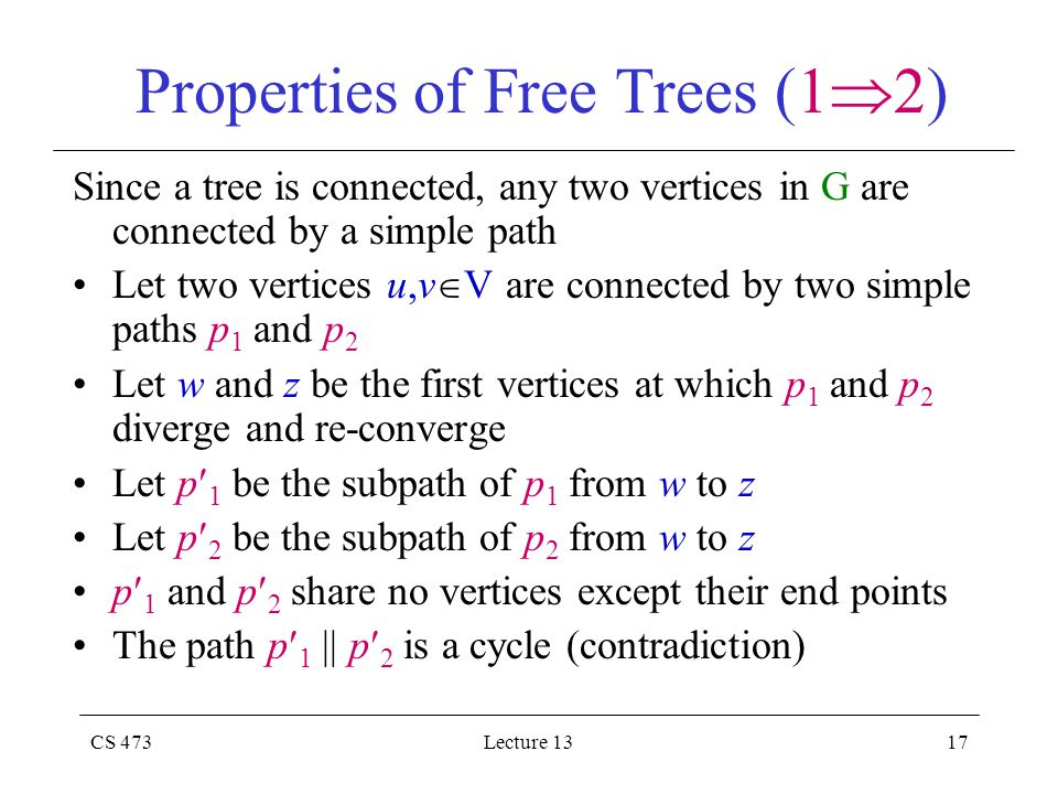 CS 473Lecture 1317 Properties of Free Trees (1  2) Since a tree is connected, any two vertices in G are connected by a simple path Let two vertices u,v  V are connected by two simple paths p 1 and p 2 Let w and z be the first vertices at which p 1 and p 2 diverge and re-converge Let p 1 be the subpath of p 1 from w to z Let p 2 be the subpath of p 2 from w to z p 1 and p 2 share no vertices except their end points The path p 1 || p 2 is a cycle (contradiction)