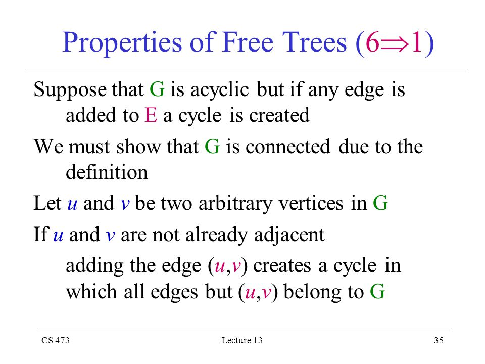 CS 473Lecture 1335 Properties of Free Trees (6  1) Suppose that G is acyclic but if any edge is added to E a cycle is created We must show that G is connected due to the definition Let u and v be two arbitrary vertices in G If u and v are not already adjacent adding the edge (u,v) creates a cycle in which all edges but (u,v) belong to G