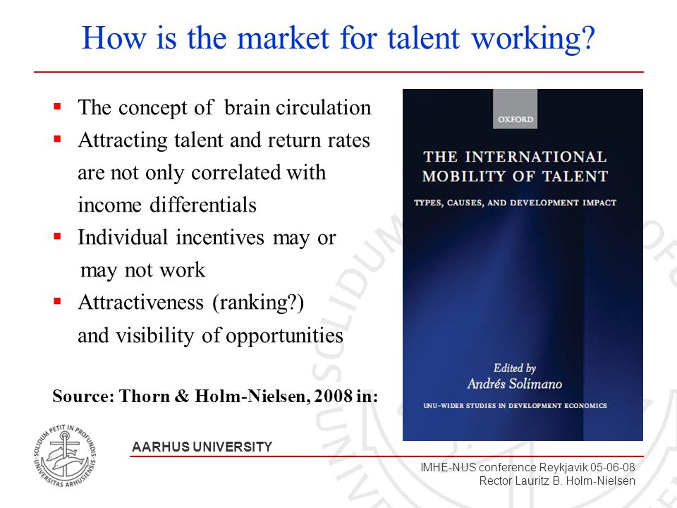 A A R H U S U N I V E R S I T E T AARHUS UNIVERSITY IMHE-NUS conference Reykjavik 05-06-08 Rector Lauritz B. Holm-Nielsen How is the market for talent
