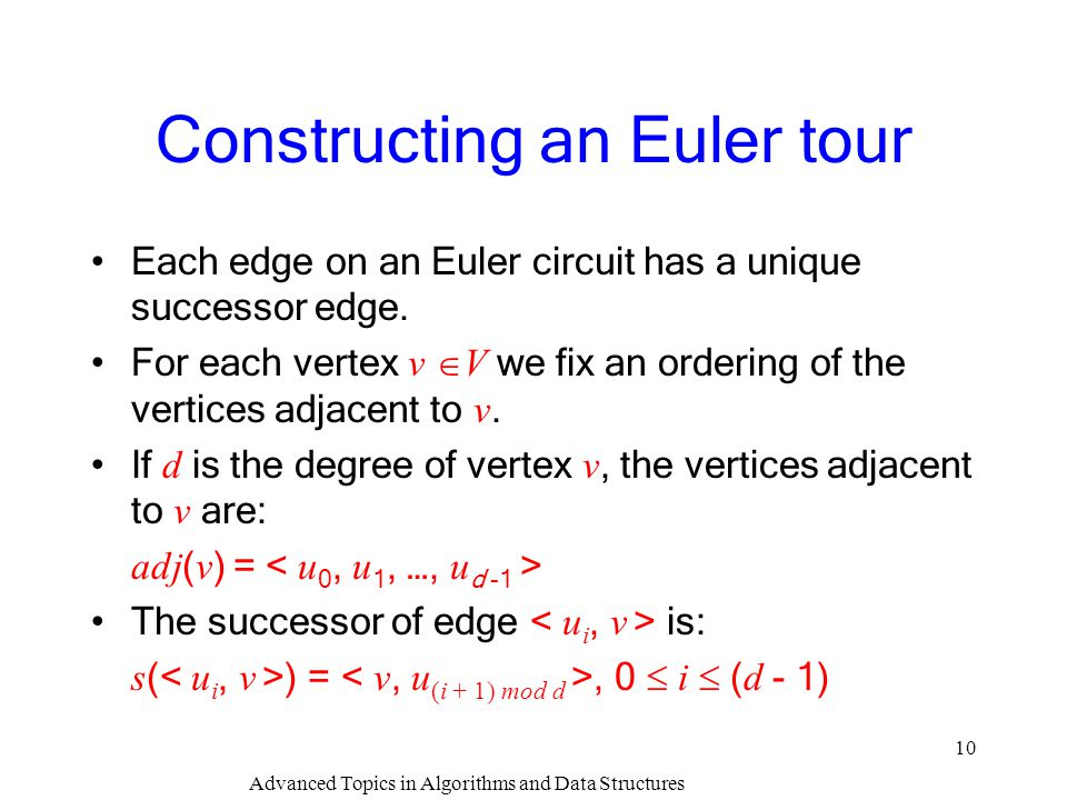 Advanced Topics in Algorithms and Data Structures 10 Constructing an Euler tour Each edge on an Euler circuit has a unique successor edge. For each ve