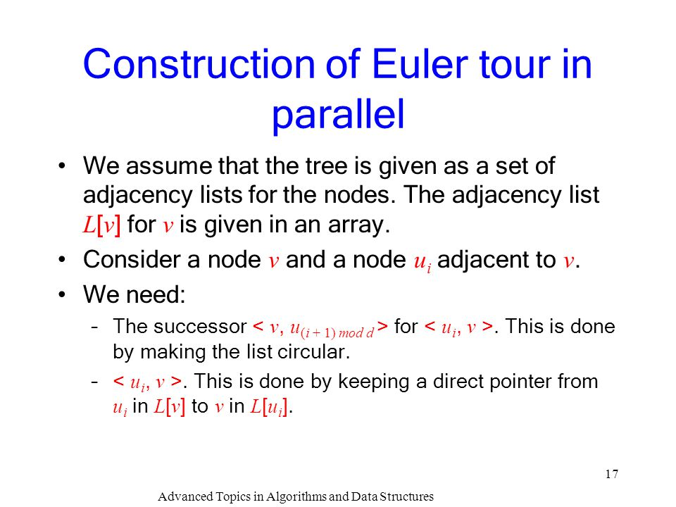 Advanced Topics in Algorithms and Data Structures 17 Construction of Euler tour in parallel We assume that the tree is given as a set of adjacency lis