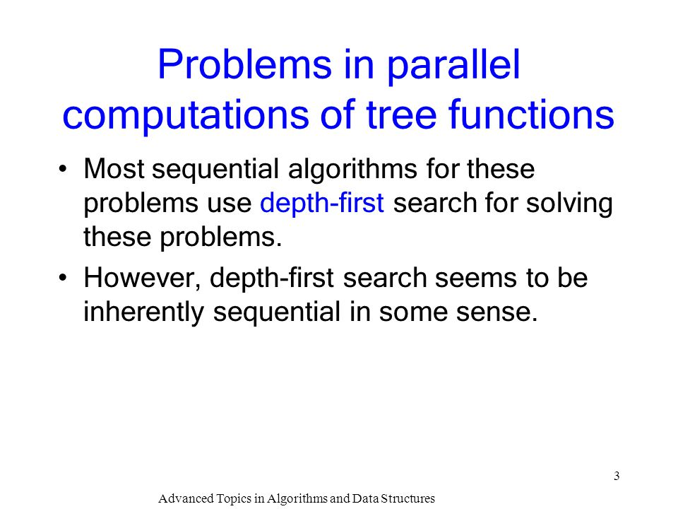 Advanced Topics in Algorithms and Data Structures 3 Problems in parallel computations of tree functions Most sequential algorithms for these problems