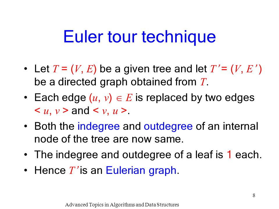 Advanced Topics in Algorithms and Data Structures 9 Euler tour technique An Euler circuit of a graph is an edge-disjoint circuit which traverses all the nodes.