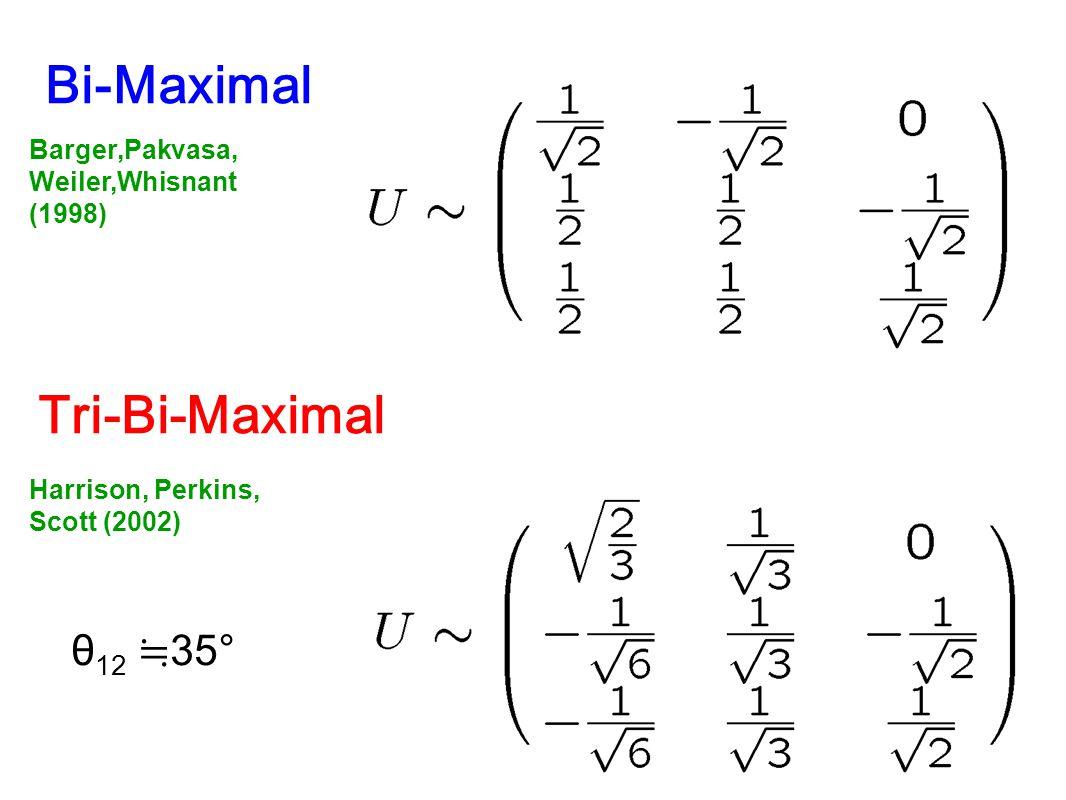 Bi-Maximal Tri-Bi-Maximal Harrison, Perkins, Scott (2002) Barger,Pakvasa, Weiler,Whisnant (1998) θ 12 ≒ 35°