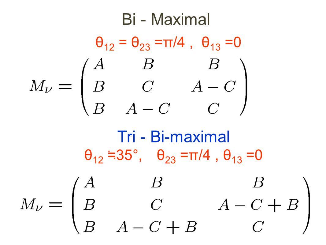 Bi - Maximal θ 12 = θ 23 =π/4, θ 13 =0 Tri - Bi-maximal θ 12 ≒ 35°, θ 23 =π/4, θ 13 =0