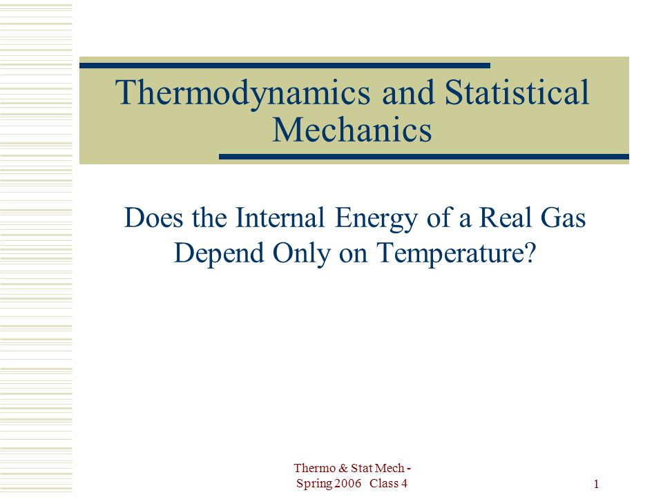 Thermo & Stat Mech - Spring 2006 Class 4 1 Thermodynamics and Statistical Mechanics Does the Internal Energy of a Real Gas Depend Only on Temperature?
