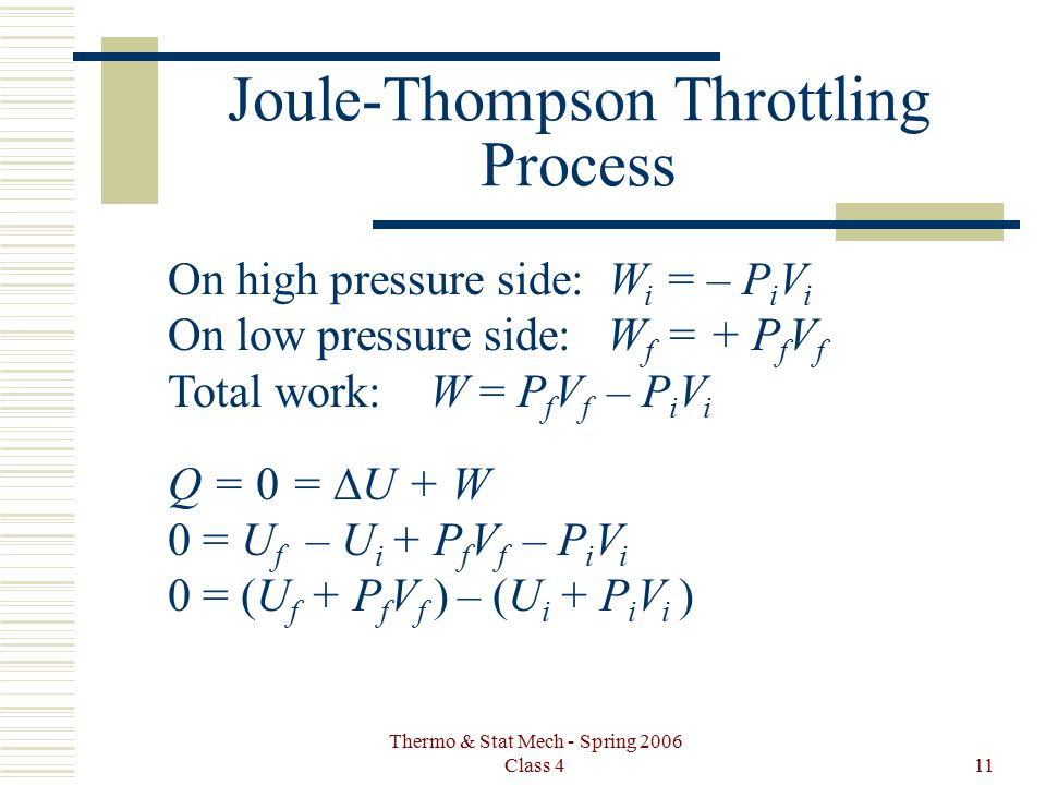 Thermo & Stat Mech - Spring 2006 Class 411 Joule-Thompson Throttling Process On high pressure side: W i = – P i V i On low pressure side: W f = + P f