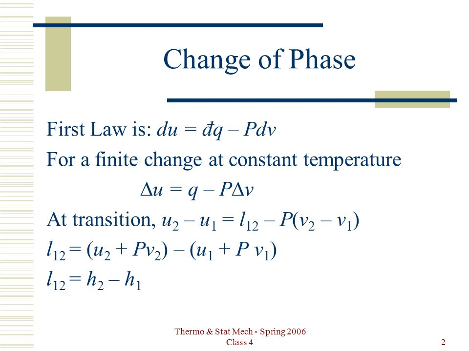 Thermo & Stat Mech - Spring 2006 Class 42 Change of Phase First Law is: du = đq – Pdv For a finite change at constant temperature  u = q – P  v At t