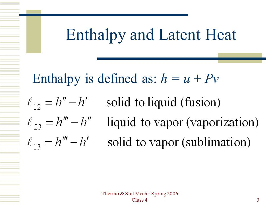Thermo & Stat Mech - Spring 2006 Class 43 Enthalpy and Latent Heat Enthalpy is defined as: h = u + Pv