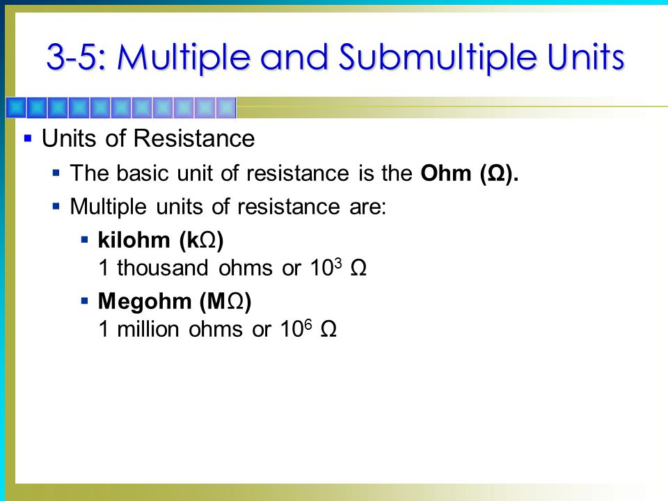 3-5: Multiple and Submultiple Units  Units of Resistance  The basic unit of resistance is the Ohm (Ω).