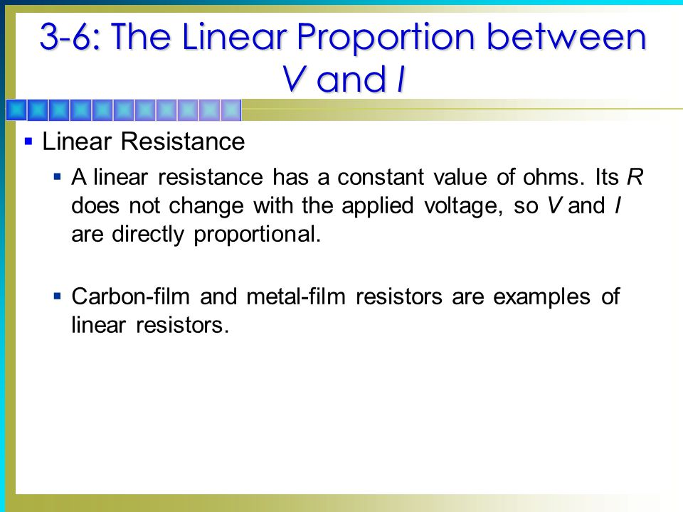 3-6: The Linear Proportion between V and I  Linear Resistance  A linear resistance has a constant value of ohms.
