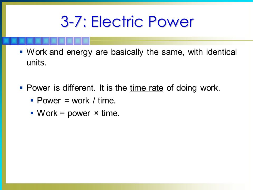 3-7: Electric Power  Work and energy are basically the same, with identical units.