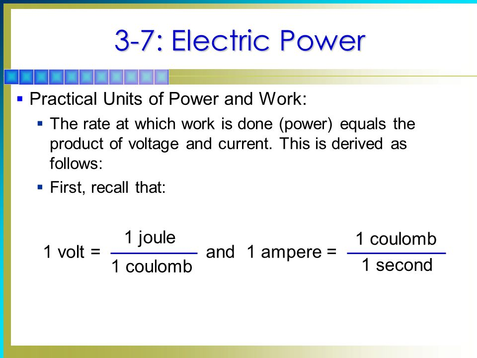 3-7: Electric Power  Practical Units of Power and Work:  The rate at which work is done (power) equals the product of voltage and current.