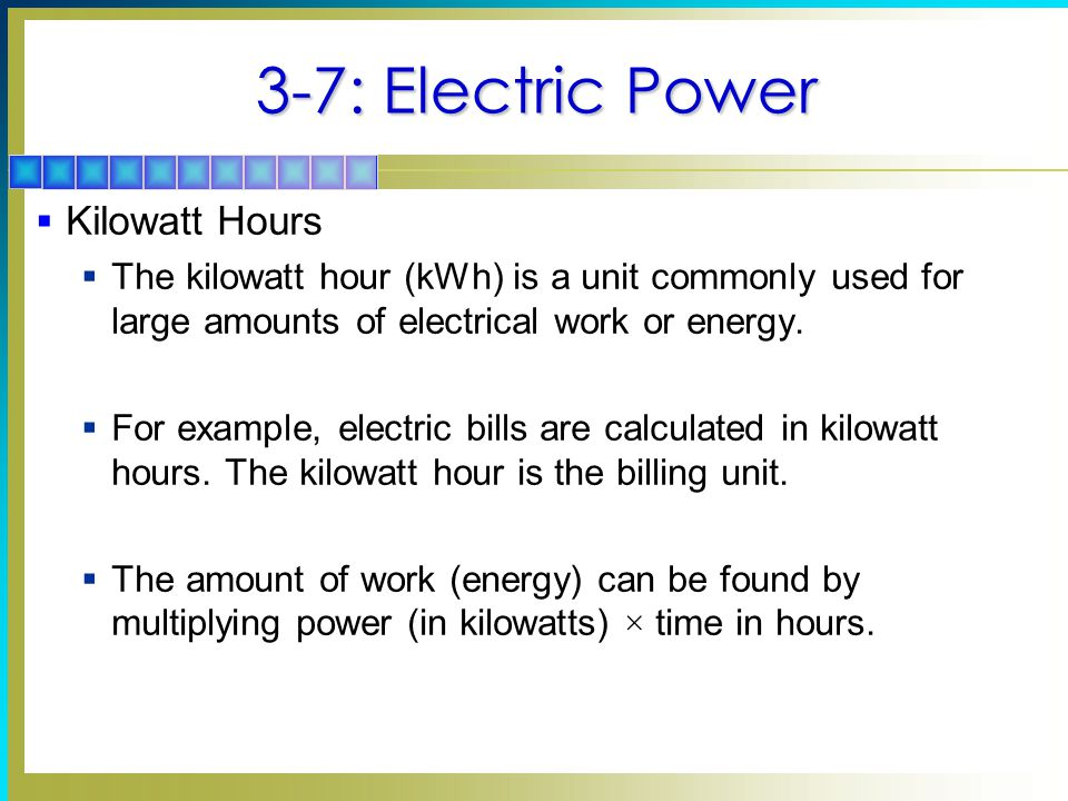 3-7: Electric Power  Kilowatt Hours  The kilowatt hour (kWh) is a unit commonly used for large amounts of electrical work or energy.