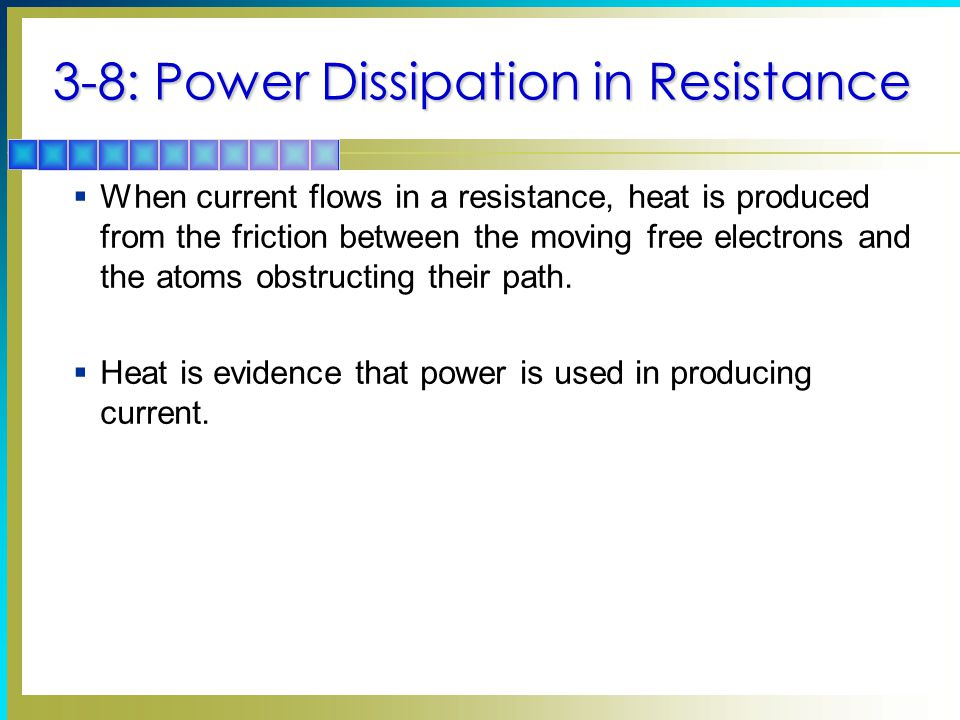 3-8: Power Dissipation in Resistance  When current flows in a resistance, heat is produced from the friction between the moving free electrons and the atoms obstructing their path.