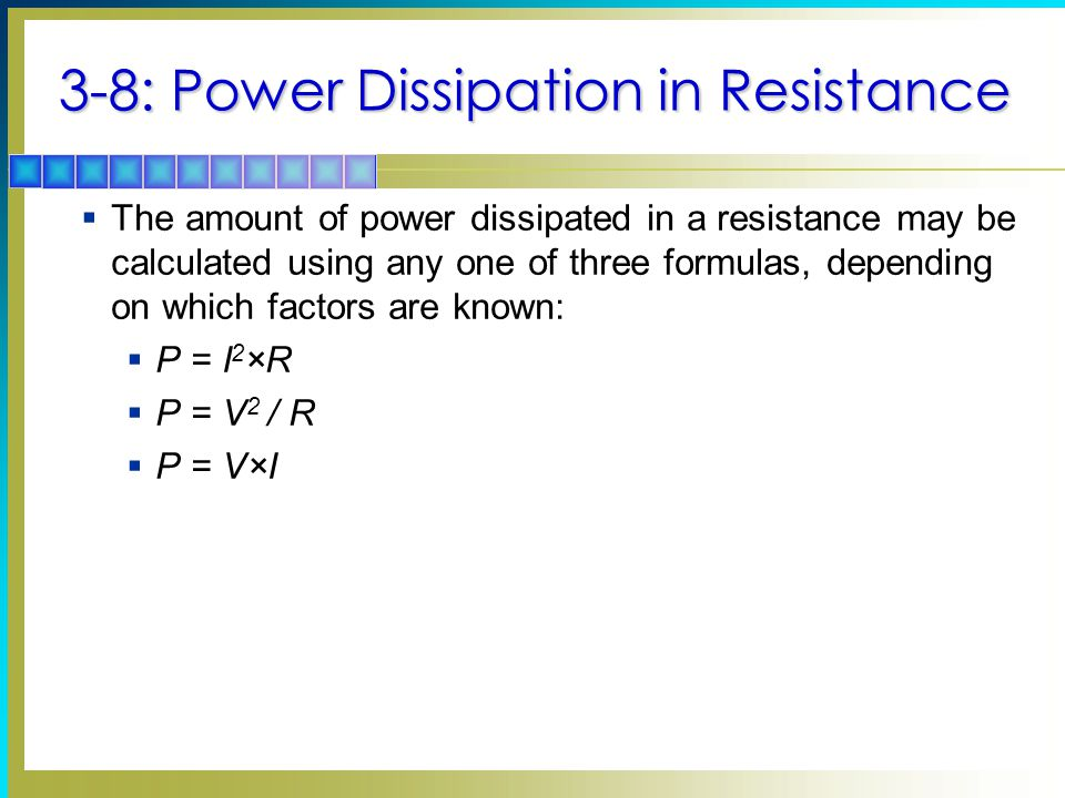 3-8: Power Dissipation in Resistance  The amount of power dissipated in a resistance may be calculated using any one of three formulas, depending on which factors are known:  P = I 2 ×R  P = V 2 / R  P = V×I