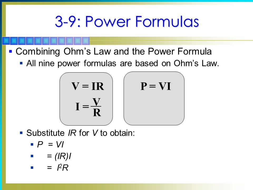 3-9: Power Formulas  Combining Ohm's Law and the Power Formula  All nine power formulas are based on Ohm's Law.