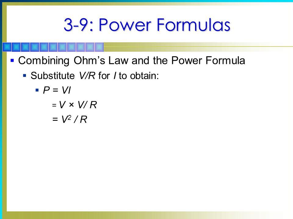 3-9: Power Formulas  Combining Ohm's Law and the Power Formula  Substitute V/R for I to obtain:  P = VI = V × V/ R = V 2 / R